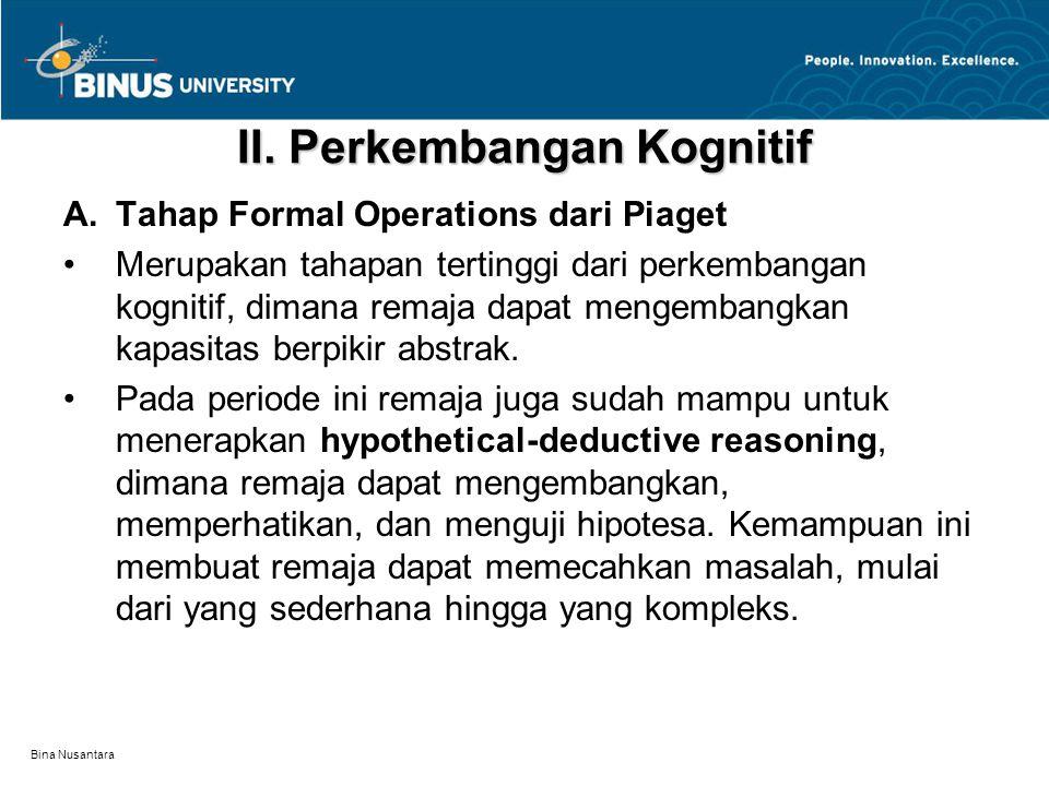 Bina Nusantara II. Perkembangan Kognitif A.Tahap Formal Operations dari Piaget Merupakan tahapan tertinggi dari perkembangan kognitif, dimana remaja d