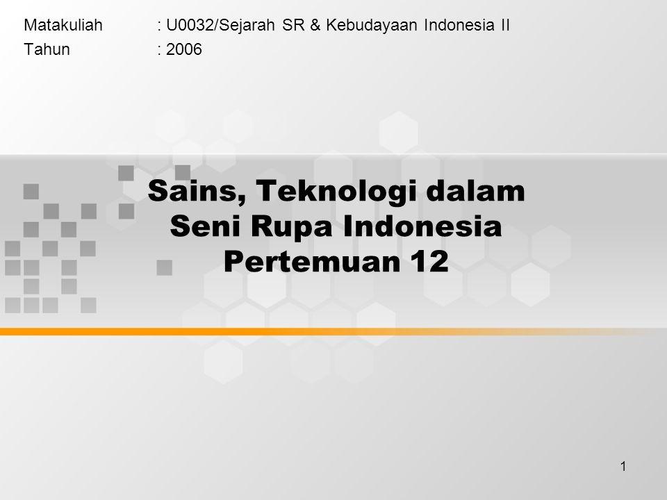 1 Sains, Teknologi dalam Seni Rupa Indonesia Pertemuan 12 Matakuliah: U0032/Sejarah SR & Kebudayaan Indonesia II Tahun: 2006