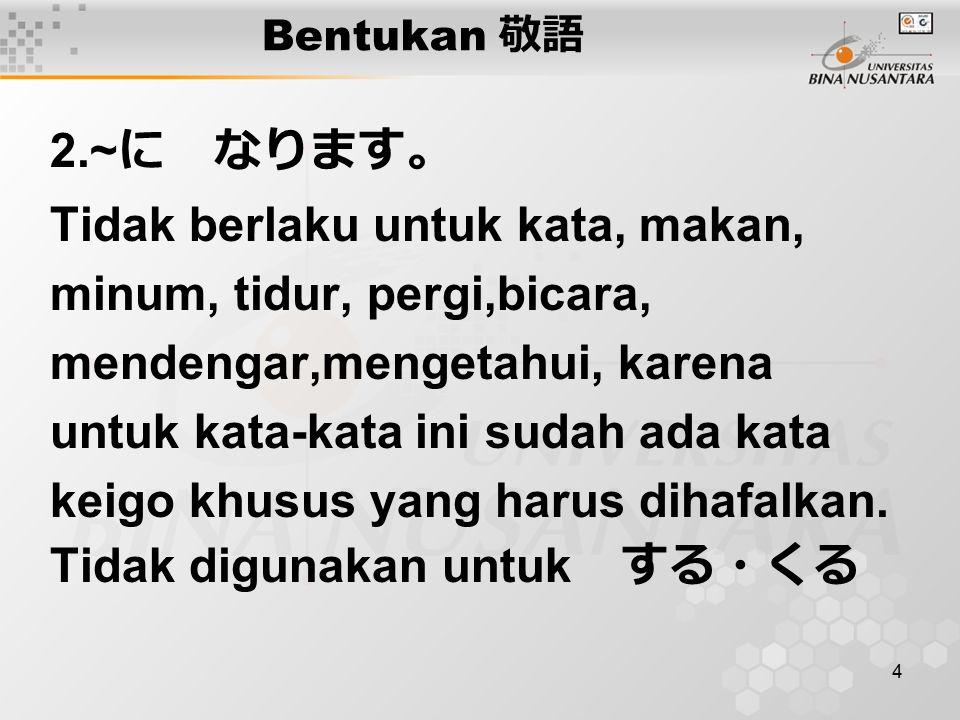 4 Bentukan 敬語 2.~ に なります。 Tidak berlaku untuk kata, makan, minum, tidur, pergi,bicara, mendengar,mengetahui, karena untuk kata-kata ini sudah ada kata keigo khusus yang harus dihafalkan.