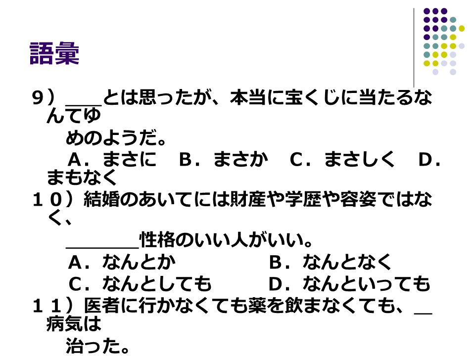 文法 1)先週中に論文を( )のに、なまけてしまって完成で きなかった。残念だ。 A.書き上げると思ったB.書き上げなければならない C.書き上げることだった D.書き上げるはずだった 2)妻は毎日心を( )、夫のおべんとうを作った。 A.入れて B.こめて C.もとに D.かけて 3)もう8時になるのに、みんなまだ仕事をしている。疲 れたからといって私一人早く帰る( )。 A.ことにはなるまい B.はずあるまい C.わけにもいかない D.わけだはあるまい