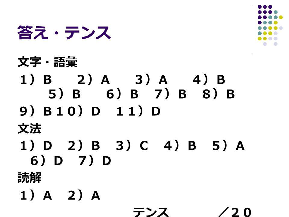 答え・テンス 文字・語彙 1)B2)A3)A4)B 5)B6)B 7)B 8)B 9)B10)D 11)D 文法 1)D 2)B 3)C 4)B 5)A 6)D 7)D 読解 1)A 2)A テンス /20