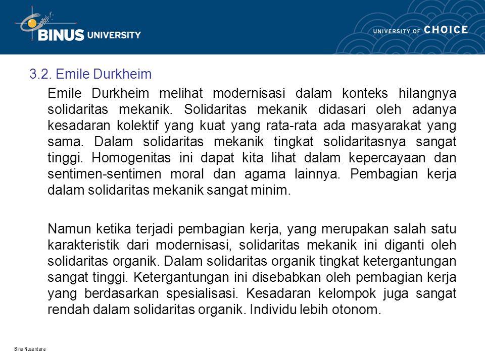 Bina Nusantara 3.2. Emile Durkheim Emile Durkheim melihat modernisasi dalam konteks hilangnya solidaritas mekanik. Solidaritas mekanik didasari oleh a
