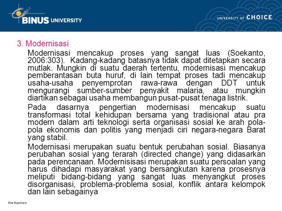 Bina Nusantara 3. Modernisasi Modernisasi mencakup proses yang sangat luas (Soekanto, 2006:303). Kadang-kadang batasnya tidak dapat ditetapkan secara