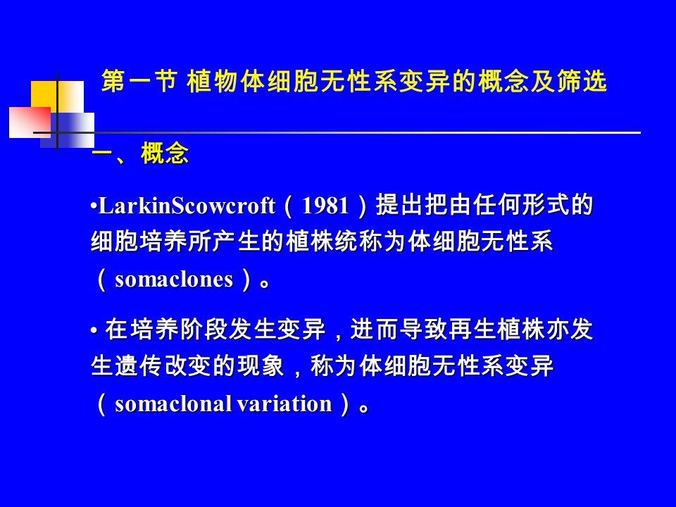 一、概念 LarkinScowcroft ( 1981 )提出把由任何形式的 细胞培养所产生的植株统称为体细胞无性系 ( somaclones )。LarkinScowcroft ( 1981 )提出把由任何形式的 细胞培养所产生的植株统称为体细胞无性系 ( somaclones )。 在培养阶段发