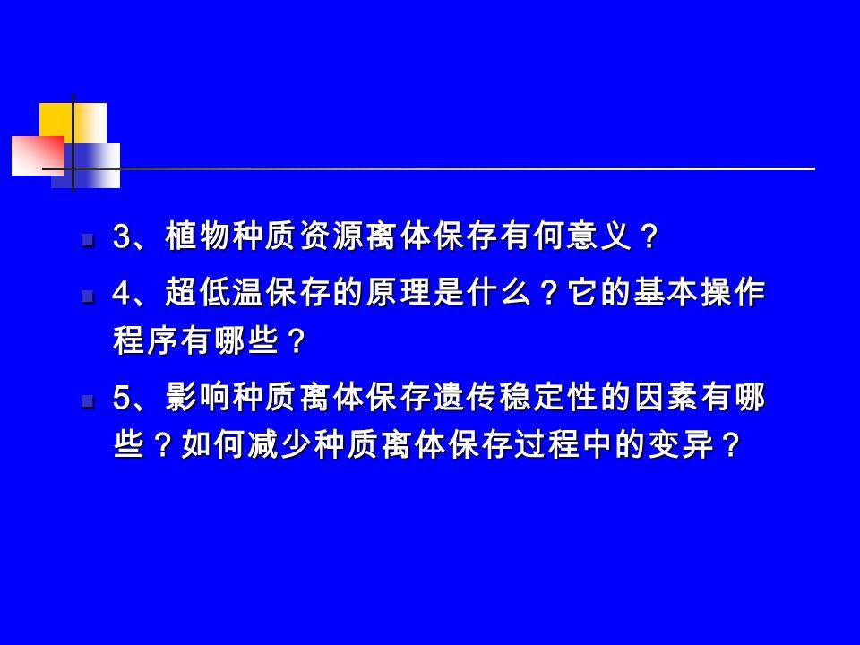3 、植物种质资源离体保存有何意义? 3 、植物种质资源离体保存有何意义? 4 、超低温保存的原理是什么?它的基本操作 程序有哪些? 4 、超低温保存的原理是什么?它的基本操作 程序有哪些? 5 、影响种质离体保存遗传稳定性的因素有哪 些?如何减少种质离体保存过程中的变异? 5 、影响种质离体保存遗