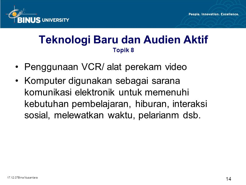 17.12.07Bina Nusantara 14 Teknologi Baru dan Audien Aktif Topik 8 Penggunaan VCR/ alat perekam video Komputer digunakan sebagai sarana komunikasi elektronik untuk memenuhi kebutuhan pembelajaran, hiburan, interaksi sosial, melewatkan waktu, pelarianm dsb.