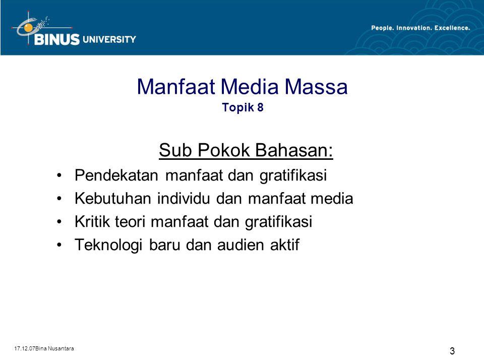 17.12.07Bina Nusantara 3 Manfaat Media Massa Topik 8 Sub Pokok Bahasan: Pendekatan manfaat dan gratifikasi Kebutuhan individu dan manfaat media Kritik teori manfaat dan gratifikasi Teknologi baru dan audien aktif