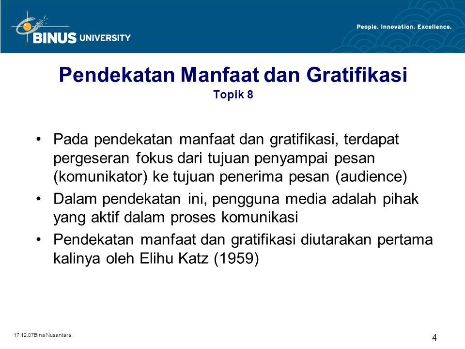 17.12.07Bina Nusantara 4 Pendekatan Manfaat dan Gratifikasi Topik 8 Pada pendekatan manfaat dan gratifikasi, terdapat pergeseran fokus dari tujuan penyampai pesan (komunikator) ke tujuan penerima pesan (audience) Dalam pendekatan ini, pengguna media adalah pihak yang aktif dalam proses komunikasi Pendekatan manfaat dan gratifikasi diutarakan pertama kalinya oleh Elihu Katz (1959)
