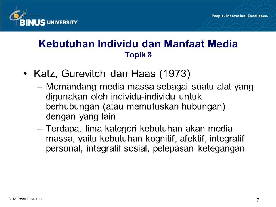 17.12.07Bina Nusantara 7 Kebutuhan Individu dan Manfaat Media Topik 8 Katz, Gurevitch dan Haas (1973) –Memandang media massa sebagai suatu alat yang digunakan oleh individu-individu untuk berhubungan (atau memutuskan hubungan) dengan yang lain –Terdapat lima kategori kebutuhan akan media massa, yaitu kebutuhan kognitif, afektif, integratif personal, integratif sosial, pelepasan ketegangan