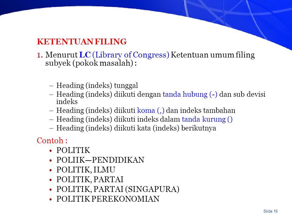 Slide 16 KETENTUAN FILING 1. Menurut LC (Library of Congress) Ketentuan umum filing subyek (pokok masalah) : –Heading (indeks) tunggal –Heading (indek