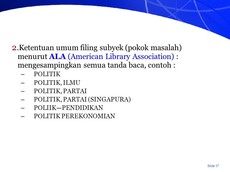 Slide 17 2. Ketentuan umum filing subyek (pokok masalah) menurut ALA (American Library Association) : mengesampingkan semua tanda baca, contoh : –POLI