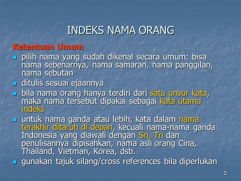 2 INDEKS NAMA ORANG Ketentuan Umum pilih nama yang sudah dikenal secara umum: bisa nama sebenarnya, nama samaran, nama panggilan, nama sebutan pilih n