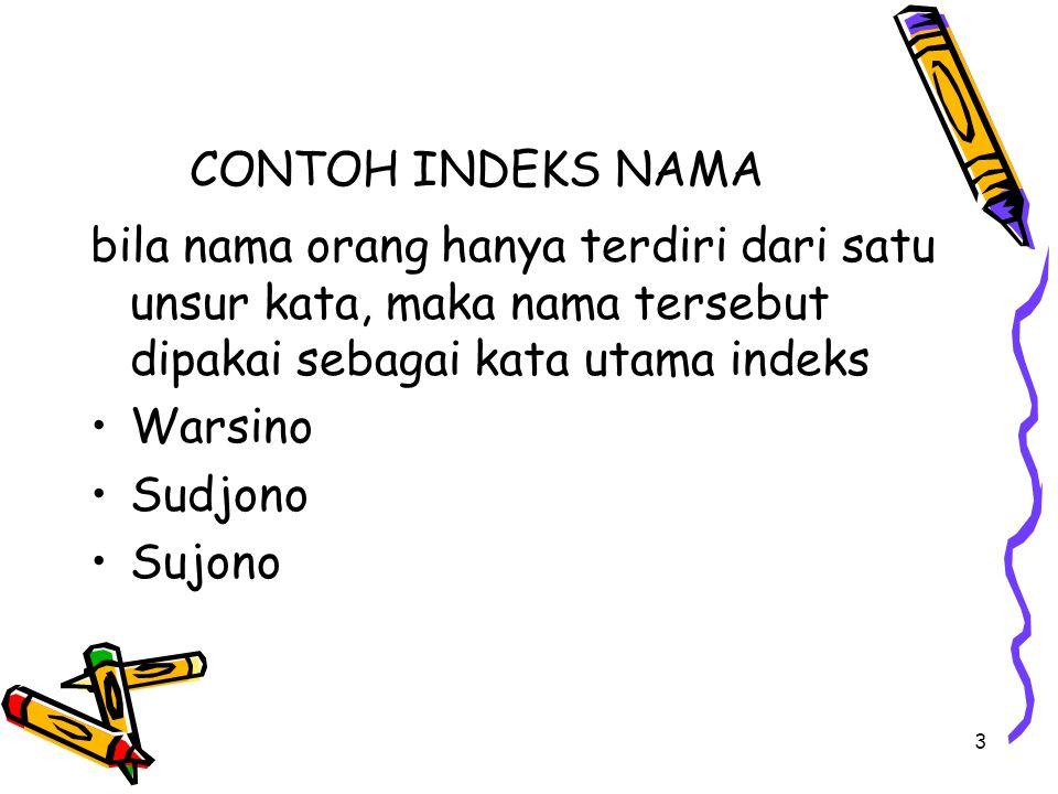 3 CONTOH INDEKS NAMA bila nama orang hanya terdiri dari satu unsur kata, maka nama tersebut dipakai sebagai kata utama indeks Warsino Sudjono Sujono