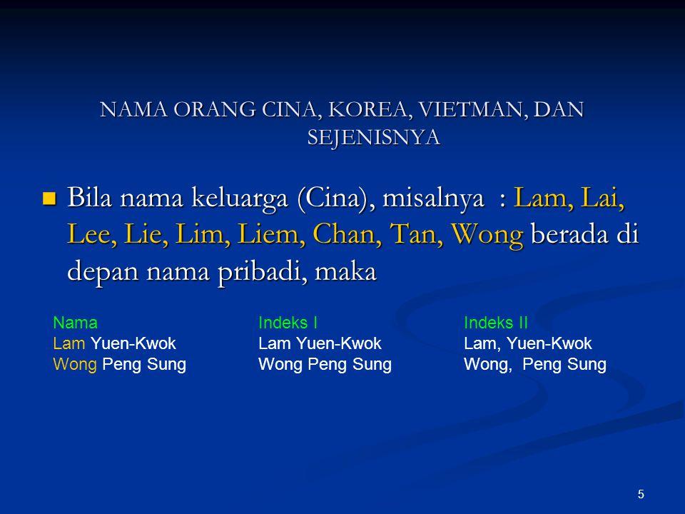 6 Bila nama keluarga (Cina) berada di belakang pribadi, maka : NamaIndeks IIndeks II Yuen-Kwok LamLam Yuen-KwokLam, Yuen-Kwok Peng Sung WongWong Peng Sung Wong, Peng Sung Nama (Cina) Yang Digabung Dengan Nama Orang Eropa NamaIndeks Robert LiemLiem, Robert Patricia Lim Pui HuenLim, Patricia Pui Huen