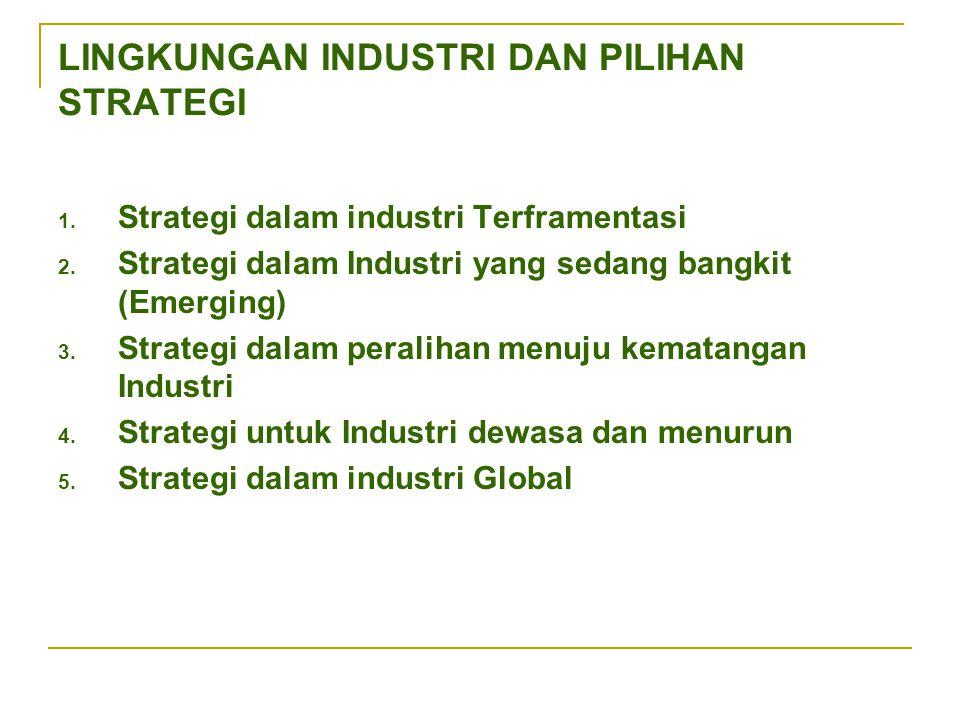 LINGKUNGAN INDUSTRI DAN PILIHAN STRATEGI 1. Strategi dalam industri Terframentasi 2. Strategi dalam Industri yang sedang bangkit (Emerging) 3. Strateg