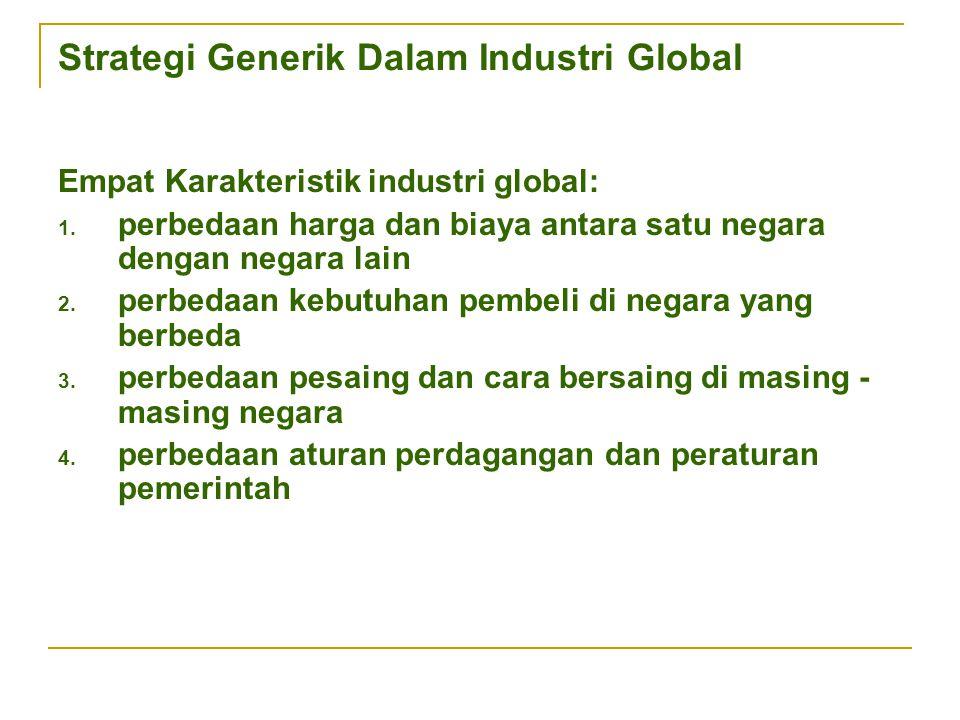 Strategi Generik Dalam Industri Global Empat Karakteristik industri global: 1. perbedaan harga dan biaya antara satu negara dengan negara lain 2. perb