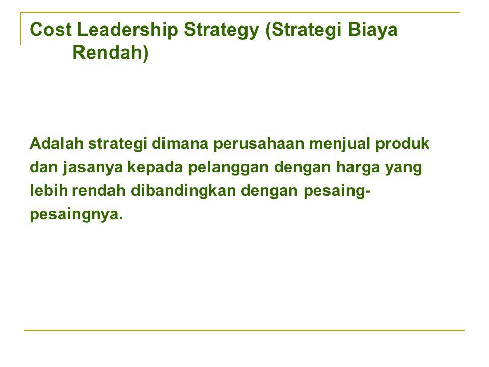 Cost Leadership Strategy (Strategi Biaya Rendah) Adalah strategi dimana perusahaan menjual produk dan jasanya kepada pelanggan dengan harga yang lebih