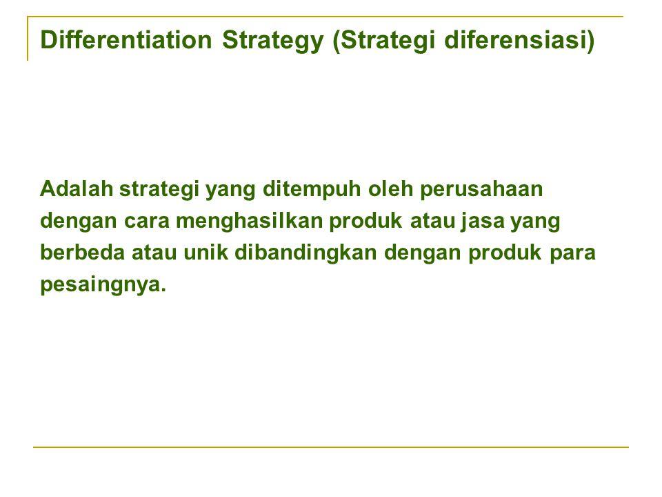 Differentiation Strategy (Strategi diferensiasi) Adalah strategi yang ditempuh oleh perusahaan dengan cara menghasilkan produk atau jasa yang berbeda