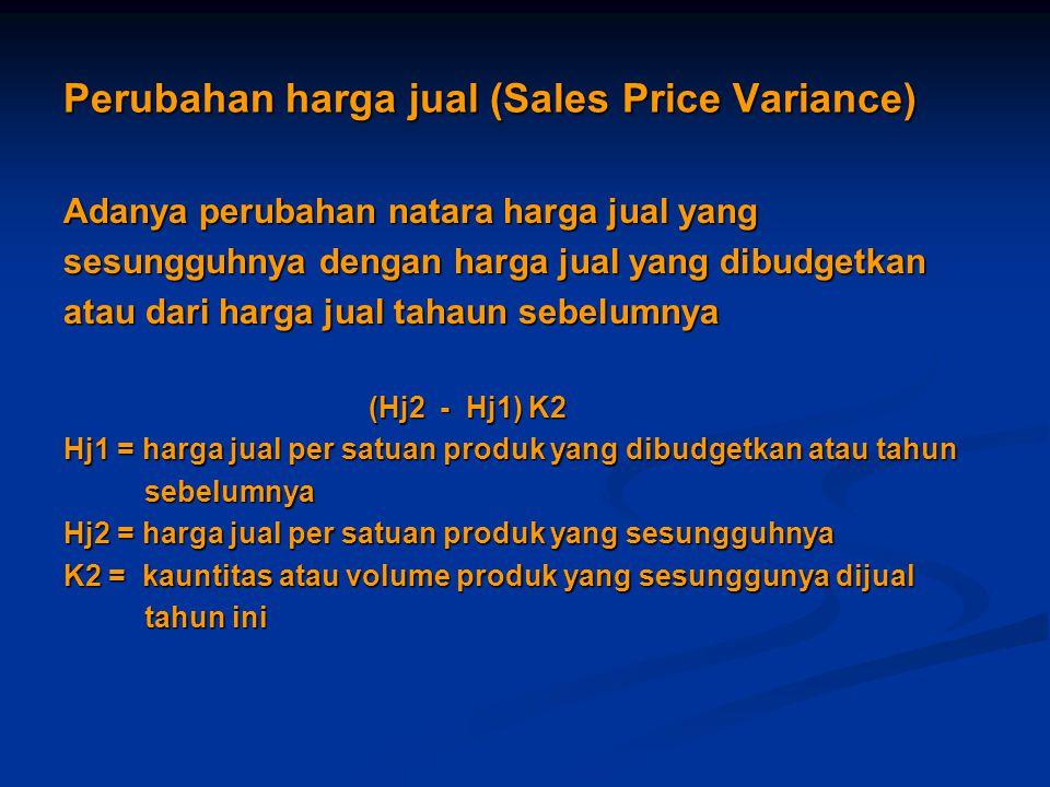 Perubahan harga jual (Sales Price Variance) Adanya perubahan natara harga jual yang sesungguhnya dengan harga jual yang dibudgetkan atau dari harga jual tahaun sebelumnya (Hj2 - Hj1) K2 (Hj2 - Hj1) K2 Hj1 = harga jual per satuan produk yang dibudgetkan atau tahun sebelumnya sebelumnya Hj2 = harga jual per satuan produk yang sesungguhnya K2 = kauntitas atau volume produk yang sesunggunya dijual tahun ini tahun ini