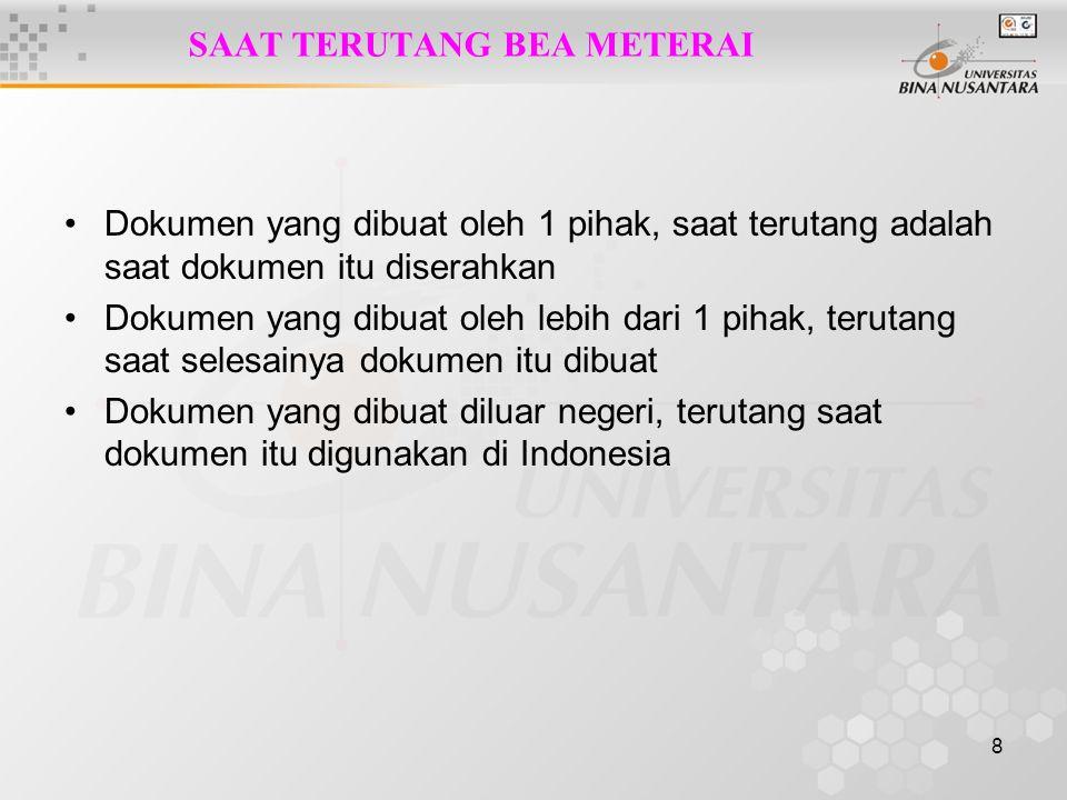 8 SAAT TERUTANG BEA METERAI Dokumen yang dibuat oleh 1 pihak, saat terutang adalah saat dokumen itu diserahkan Dokumen yang dibuat oleh lebih dari 1 pihak, terutang saat selesainya dokumen itu dibuat Dokumen yang dibuat diluar negeri, terutang saat dokumen itu digunakan di Indonesia