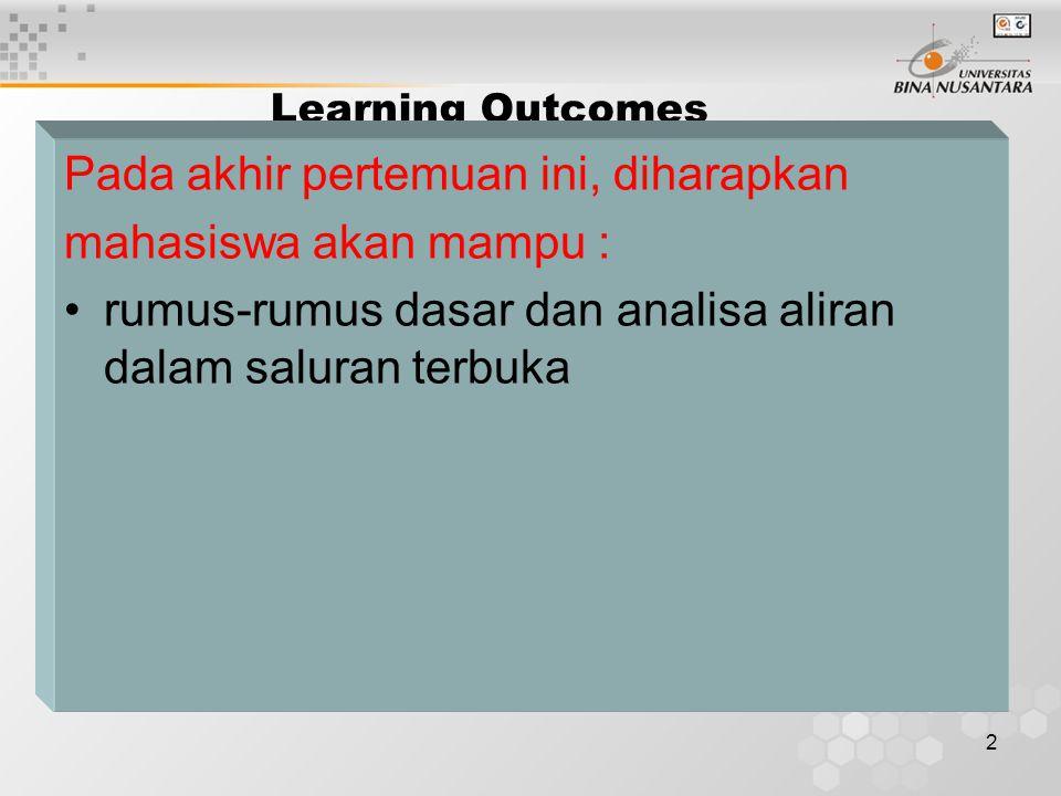 2 Learning Outcomes Pada akhir pertemuan ini, diharapkan mahasiswa akan mampu : rumus-rumus dasar dan analisa aliran dalam saluran terbuka