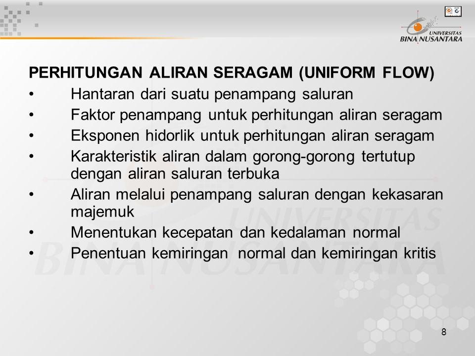 8 PERHITUNGAN ALIRAN SERAGAM (UNIFORM FLOW) Hantaran dari suatu penampang saluran Faktor penampang untuk perhitungan aliran seragam Eksponen hidorlik