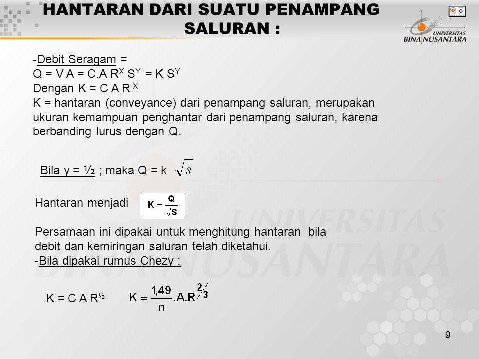 9 HANTARAN DARI SUATU PENAMPANG SALURAN : - Debit Seragam = Q = V A = C.A R X S Y = K S Y Dengan K = C A R X K = hantaran (conveyance) dari penampang
