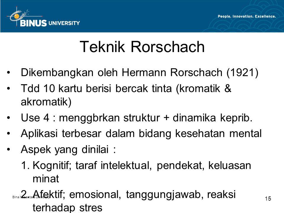 Bina Nusantara University 15 Teknik Rorschach Dikembangkan oleh Hermann Rorschach (1921) Tdd 10 kartu berisi bercak tinta (kromatik & akromatik) Use 4