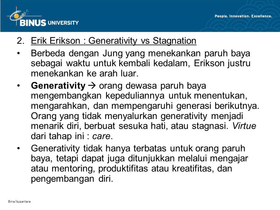 Bina Nusantara 2.Erik Erikson : Generativity vs Stagnation Berbeda dengan Jung yang menekankan paruh baya sebagai waktu untuk kembali kedalam, Erikson justru menekankan ke arah luar.