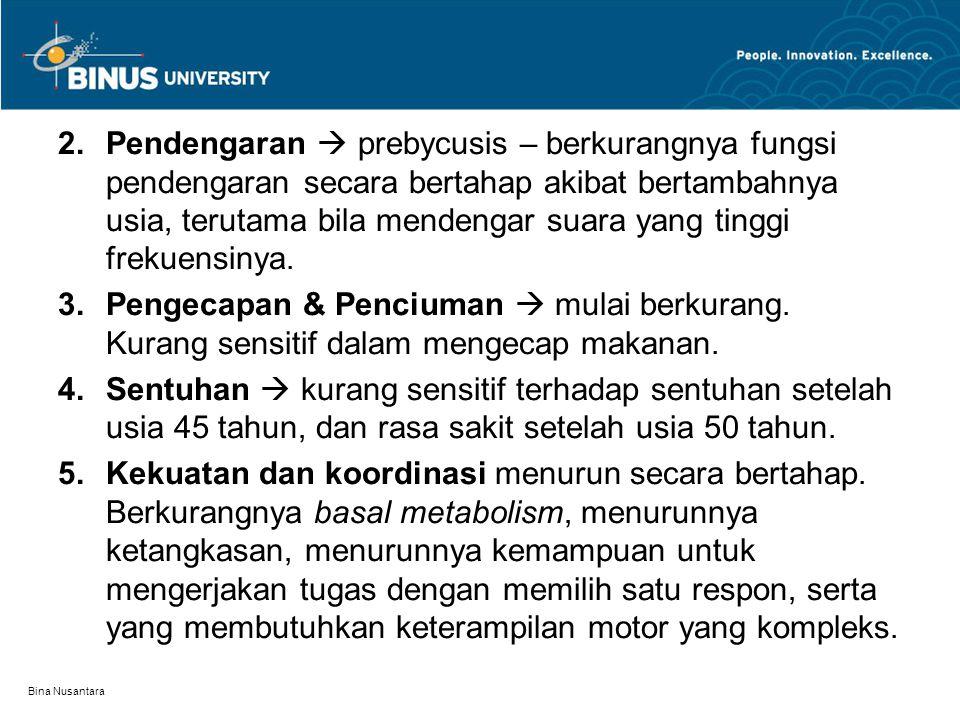 Bina Nusantara 2.Pendengaran  prebycusis – berkurangnya fungsi pendengaran secara bertahap akibat bertambahnya usia, terutama bila mendengar suara yang tinggi frekuensinya.