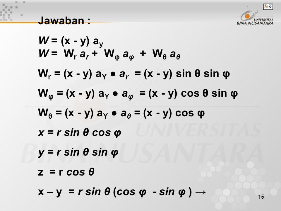 15 Jawaban : W = (x - y) a y W = W r a r + W φ a φ + W θ a θ W r = (x - y) a Y ● a r = (x - y) sin θ sin φ W φ = (x - y) a Y ● a φ = (x - y) cos θ sin φ W θ = (x - y) a Y ● a θ = (x - y) cos φ x = r sin θ cos φ y = r sin θ sin φ z = r cos θ x – y = r sin θ (cos φ - sin φ ) →