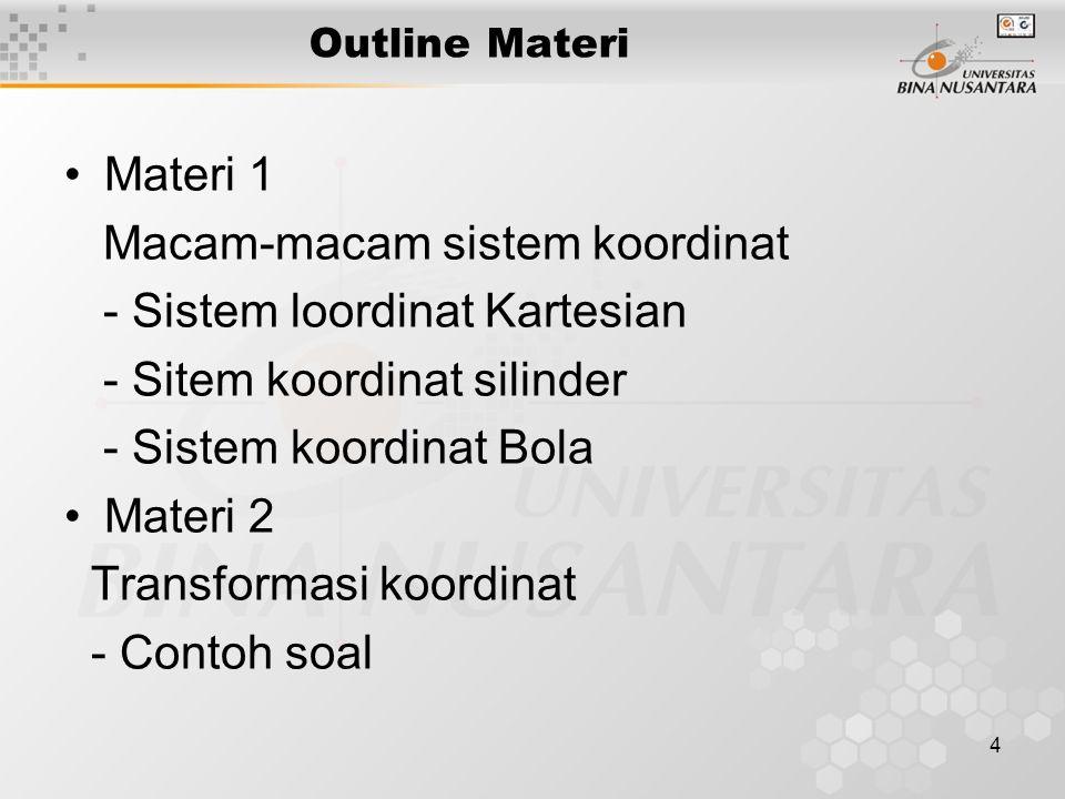 4 Outline Materi Materi 1 Macam-macam sistem koordinat - Sistem loordinat Kartesian - Sitem koordinat silinder - Sistem koordinat Bola Materi 2 Transformasi koordinat - Contoh soal