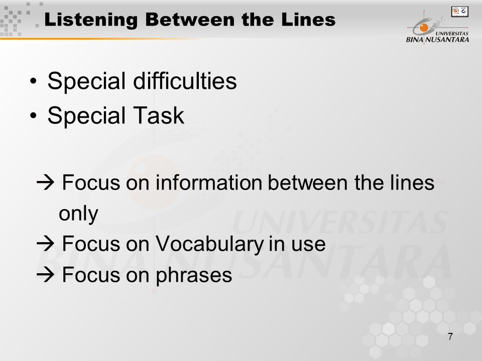 7 Listening Between the Lines Special difficulties Special Task  Focus on information between the lines only  Focus on Vocabulary in use  Focus on phrases