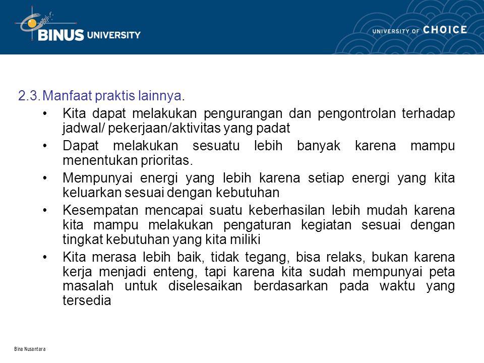Bina Nusantara 2.3.Manfaat praktis lainnya. Kita dapat melakukan pengurangan dan pengontrolan terhadap jadwal/ pekerjaan/aktivitas yang padat Dapat me