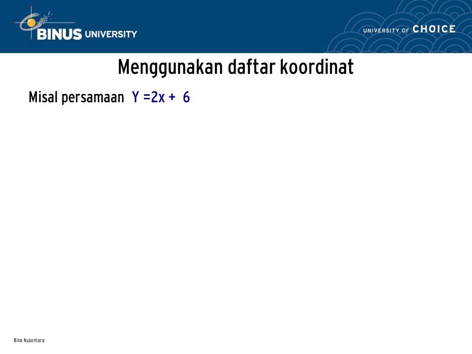 Bina Nusantara Menggunakan daftar koordinat Misal persamaan Y =2x + 6