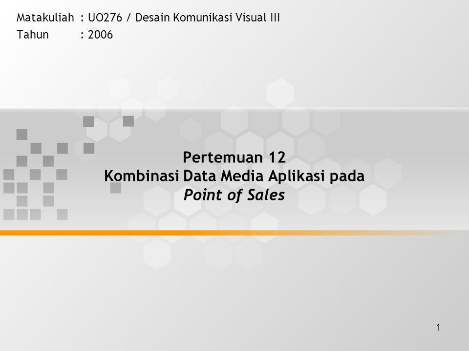 1 Pertemuan 12 Kombinasi Data Media Aplikasi pada Point of Sales Matakuliah: UO276 / Desain Komunikasi Visual III Tahun: 2006