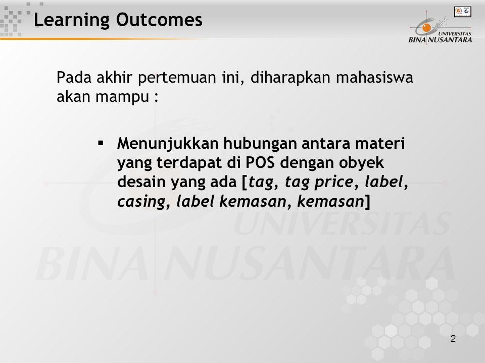 2 Learning Outcomes Pada akhir pertemuan ini, diharapkan mahasiswa akan mampu :  Menunjukkan hubungan antara materi yang terdapat di POS dengan obyek desain yang ada [tag, tag price, label, casing, label kemasan, kemasan]