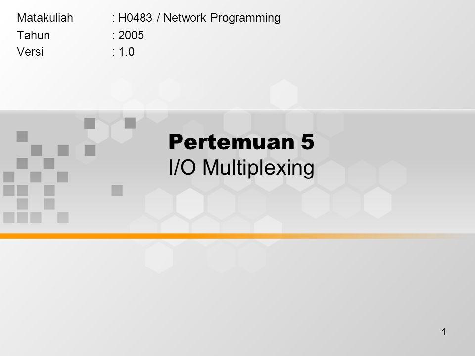 1 Pertemuan 5 I/O Multiplexing Matakuliah: H0483 / Network Programming Tahun: 2005 Versi: 1.0