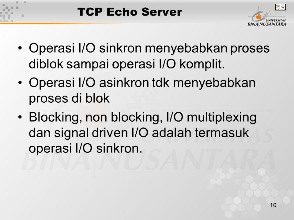 10 TCP Echo Server Operasi I/O sinkron menyebabkan proses diblok sampai operasi I/O komplit. Operasi I/O asinkron tdk menyebabkan proses di blok Block