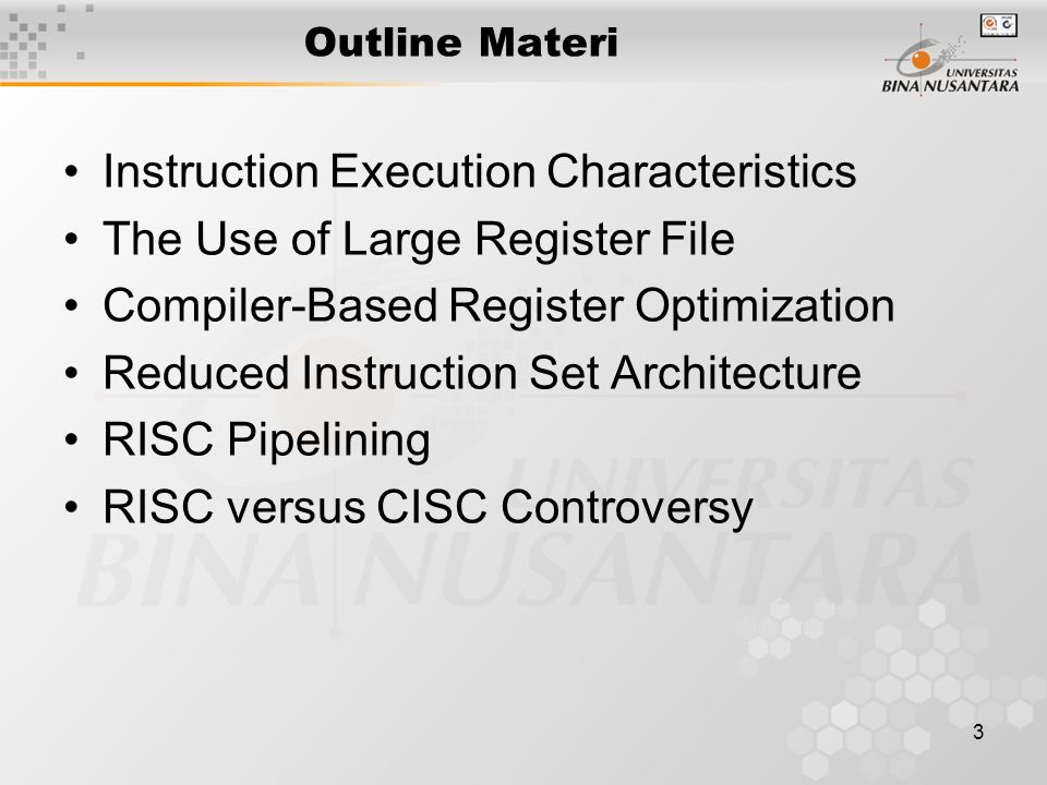 3 Outline Materi Instruction Execution Characteristics The Use of Large Register File Compiler-Based Register Optimization Reduced Instruction Set Architecture RISC Pipelining RISC versus CISC Controversy