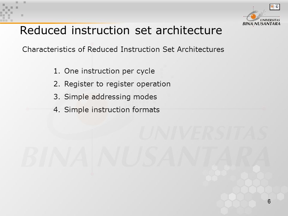 6 Reduced instruction set architecture Characteristics of Reduced Instruction Set Architectures 1.One instruction per cycle 2.Register to register operation 3.Simple addressing modes 4.Simple instruction formats