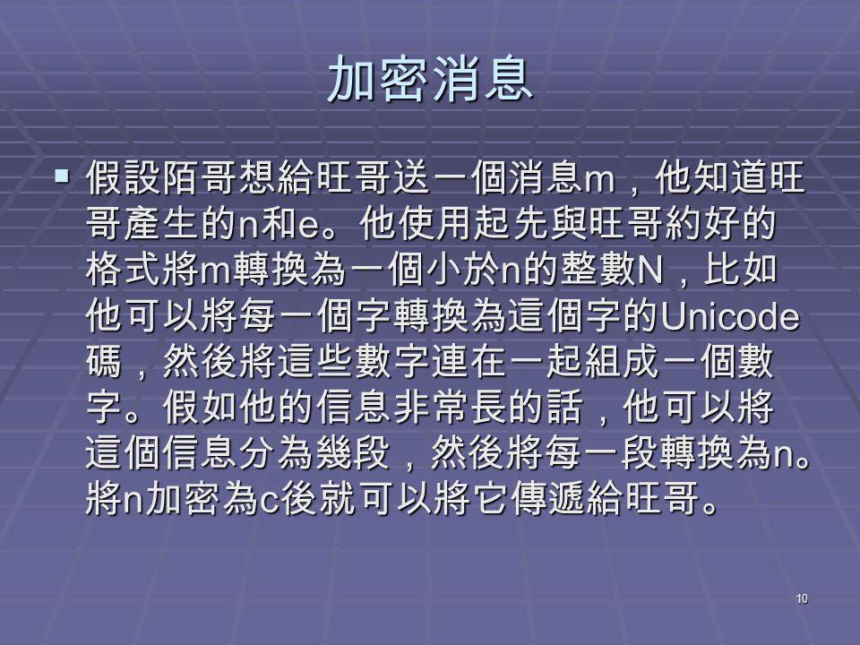 10 加密消息  假設陌哥想給旺哥送一個消息 m ,他知道旺 哥產生的 n 和 e 。他使用起先與旺哥約好的 格式將 m 轉換為一個小於 n 的整數 N ,比如 他可以將每一個字轉換為這個字的 Unicode 碼,然後將這些數字連在一起組成一個數 字。假如他的信息非常長的話,他可以將 這個信息分為幾段,然後將每一段轉換為 n 。 將 n 加密為 c 後就可以將它傳遞給旺哥。