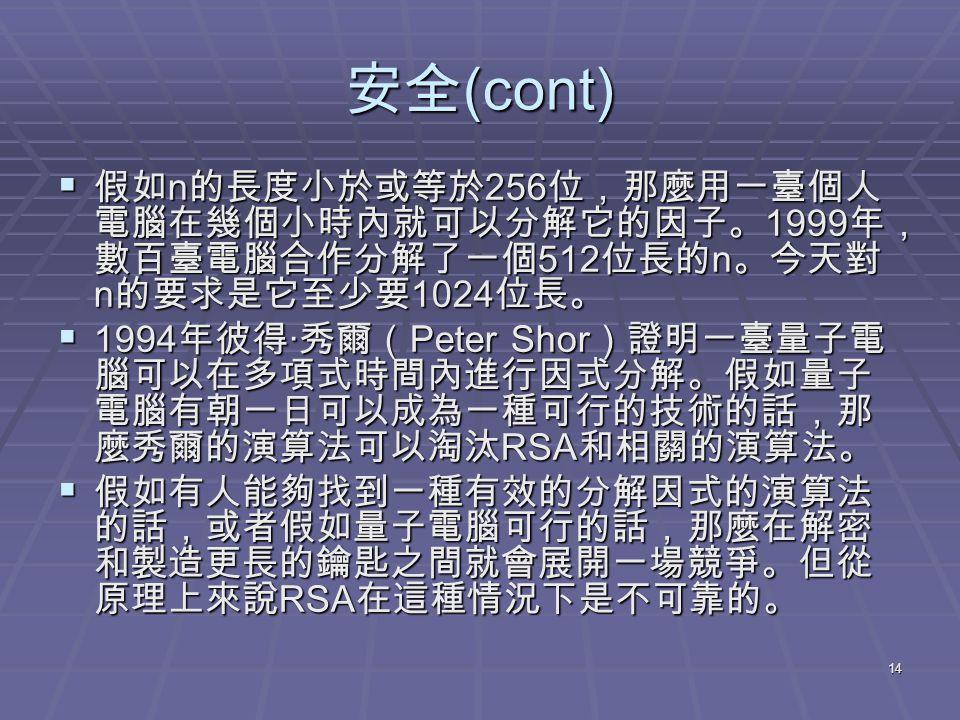 14 安全 (cont)  假如 n 的長度小於或等於 256 位,那麼用一臺個人 電腦在幾個小時內就可以分解它的因子。 1999 年, 數百臺電腦合作分解了一個 512 位長的 n 。今天對 n 的要求是它至少要 1024 位長。  1994 年彼得 · 秀爾( Peter Shor )證明一臺量子電 腦可以在多項式時間內進行因式分解。假如量子 電腦有朝一日可以成為一種可行的技術的話,那 麼秀爾的演算法可以淘汰 RSA 和相關的演算法。  假如有人能夠找到一種有效的分解因式的演算法 的話,或者假如量子電腦可行的話,那麼在解密 和製造更長的鑰匙之間就會展開一場競爭。但從 原理上來說 RSA 在這種情況下是不可靠的。
