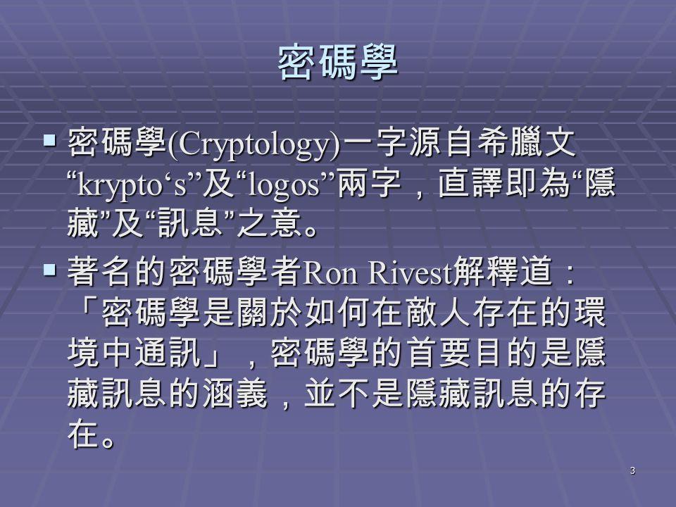 3 密碼學  密碼學 (Cryptology) 一字源自希臘文 krypto's 及 logos 兩字,直譯即為 隱 藏 及 訊息 之意。  著名的密碼學者 Ron Rivest 解釋道: 「密碼學是關於如何在敵人存在的環 境中通訊」,密碼學的首要目的是隱 藏訊息的涵義,並不是隱藏訊息的存 在。