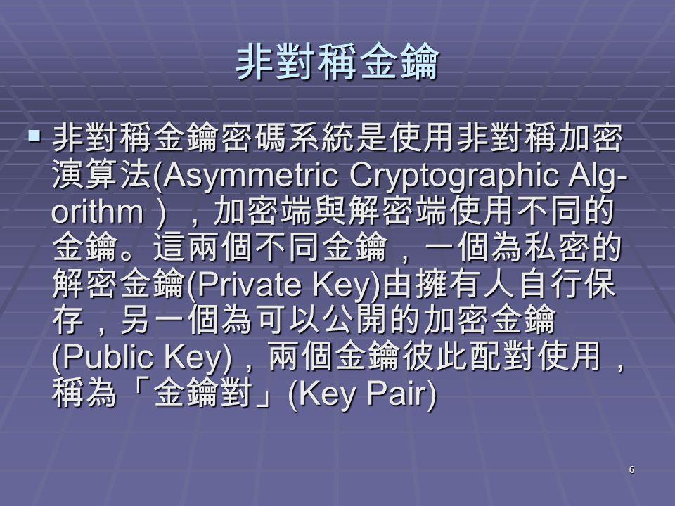 6 非對稱金鑰  非對稱金鑰密碼系統是使用非對稱加密 演算法 (Asymmetric Cryptographic Alg- orithm ),加密端與解密端使用不同的 金鑰。這兩個不同金鑰,一個為私密的 解密金鑰 (Private Key) 由擁有人自行保 存,另一個為可以公開的加密金鑰 (Public Key) ,兩個金鑰彼此配對使用, 稱為「金鑰對」 (Key Pair)