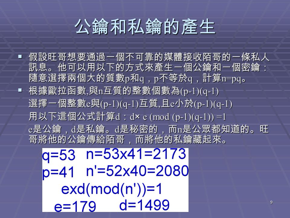 9 公鑰和私鑰的產生  假設旺哥想要通過一個不可靠的媒體接收陌哥的一條私人 訊息。他可以用以下的方式來產生一個公鑰和一個密鑰: 隨意選擇兩個大的質數 p 和 q , p 不等於 q ,計算 n=pq 。  根據歐拉函數, 與 n 互質的整數個數為 (p-1)(q-1) 選擇一個整數 e 與 (p-1)(q-1) 互質, 且 e 小於 (p-1)(q-1) 用以下這個公式計算 d : d× e (mod (p-1)(q-1)) =1 e 是公鑰, d 是私鑰。 d 是秘密的,而 n 是公眾都知道的。旺 哥將他的公鑰傳給陌哥,而將他的私鑰藏起來。