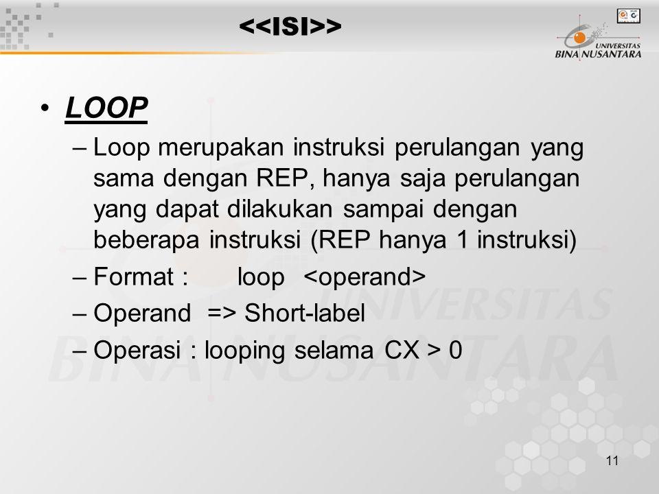 11 > LOOP –Loop merupakan instruksi perulangan yang sama dengan REP, hanya saja perulangan yang dapat dilakukan sampai dengan beberapa instruksi (REP hanya 1 instruksi) –Format :loop –Operand => Short-label –Operasi : looping selama CX > 0