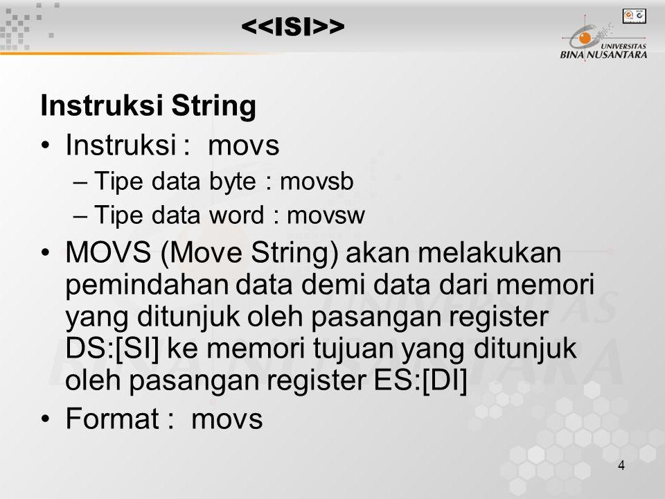 4 > Instruksi String Instruksi : movs –Tipe data byte : movsb –Tipe data word : movsw MOVS (Move String) akan melakukan pemindahan data demi data dari memori yang ditunjuk oleh pasangan register DS:[SI] ke memori tujuan yang ditunjuk oleh pasangan register ES:[DI] Format : movs