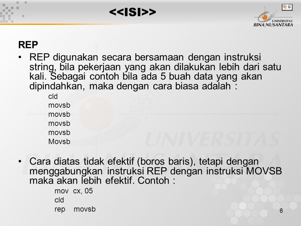 6 > REP REP digunakan secara bersamaan dengan instruksi string, bila pekerjaan yang akan dilakukan lebih dari satu kali.