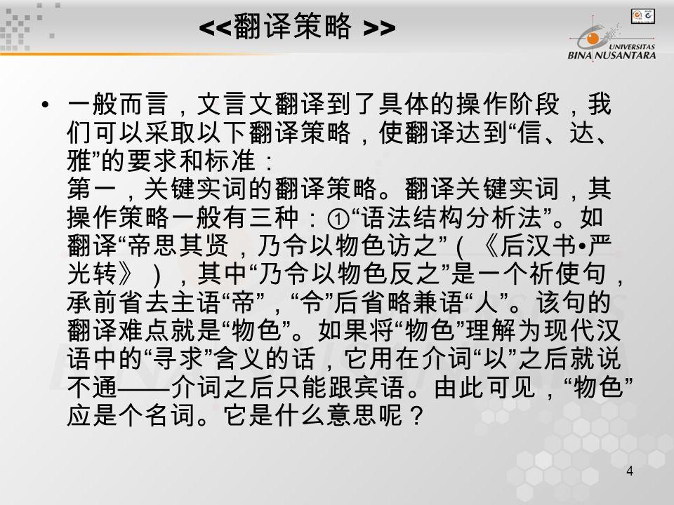 4 > 一般而言,文言文翻译到了具体的操作阶段,我 们可以采取以下翻译策略,使翻译达到 信、达、 雅 的要求和标准: 第一,关键实词的翻译策略。翻译关键实词,其 操作策略一般有三种:① 语法结构分析法 。如 翻译 帝思其贤,乃令以物色访之 (《后汉书 严 光转》),其中 乃令以物色反之 是一个祈使句, 承前省去主语 帝 , 令 后省略兼语 人 。该句的 翻译难点就是 物色 。如果将 物色 理解为现代汉 语中的 寻求 含义的话,它用在介词 以 之后就说 不通 —— 介词之后只能跟宾语。由此可见, 物色 应是个名词。它是什么意思呢?